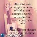 A song, An Idea, A Prayer can change...