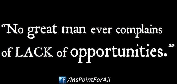 No Great man ever complains about Lack of Opportunities.